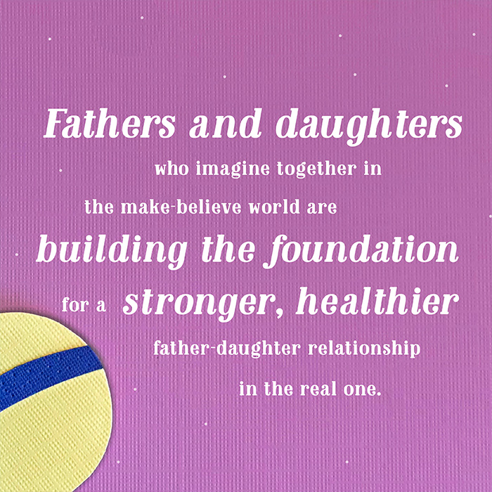 Fathers and daughters who imagine together in the make-believe world are building the foundation for a stronger, healthier father-daughter relationship in the real one.