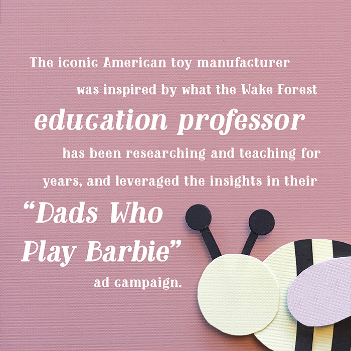 """The iconic American toy manufacturer was inspired by what the Wake Forest education professor has been researching and teaching for years, and leveraged the insights in their """"Dads Who Play Barbie"""" ad campaign."""