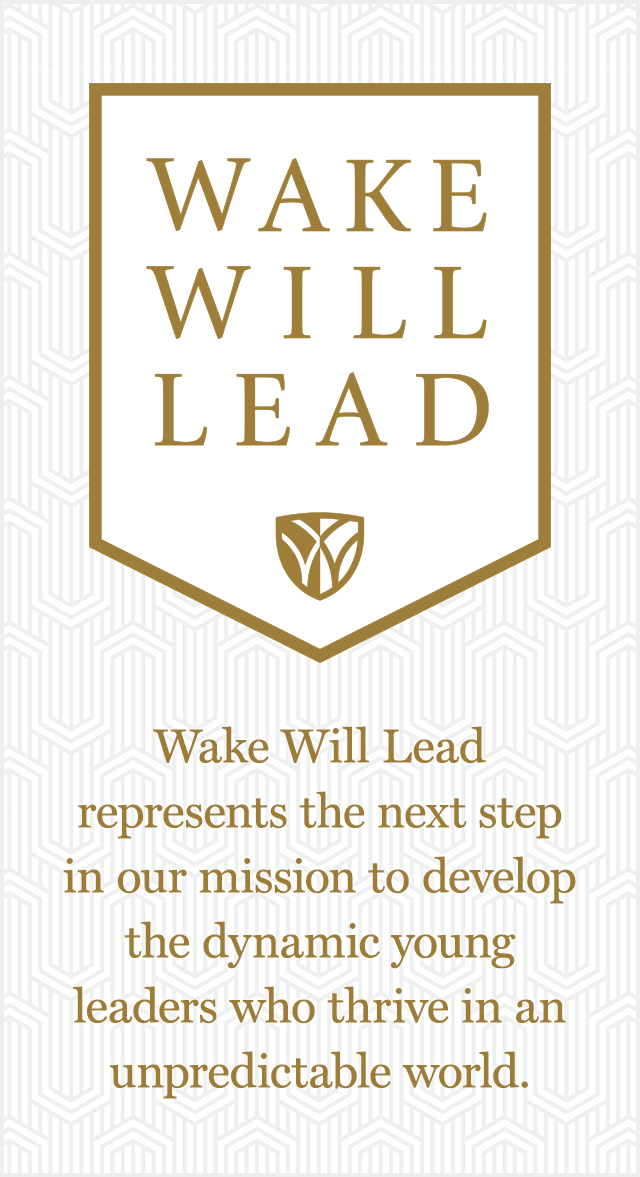 Wake Will Lead represents the next step in our mission to develop the dynamic young leaders who thrive in an unpredictable world.