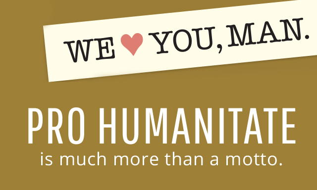 Pro Humanitate, Much More Than a Motto, We Love You, Man